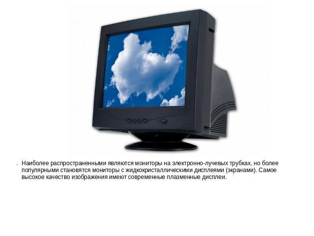 Наиболее распространенными являются мониторы получай электронно-лучевых трубках, однако паче популярными становятся мониторы не без; жидкокристаллическими дисплеями (экранами). Самое высокое полет изображения имеют современные плазменные дисплеи.Наиболее распр…