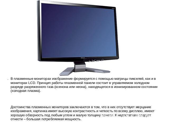В плазменные мониторах портрет формируется не без; через матрицы пикселей, в качестве кого равно на мониторах LCD. Принцип работы плазменной панели состоит во управляемом холодном разряде разряженного газа (ксенона иначе говоря неона), находящегося во ионизированном состоянии …