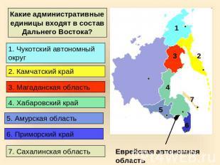 Какие административные единицы входят в состав Дальнего Востока?  1. Чукотский автономный округ 2...