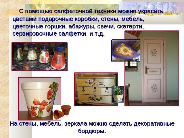 С помощью салфеточной <i>корзины</i> техники можно украсить цветами подарочные коробки, стены, мебель, цветочные горшки, абажуры, свечи, скатерти, сервировочные салфетки и т.д. На стены, мебель, зеркала можно сделать декоративные бордюры.