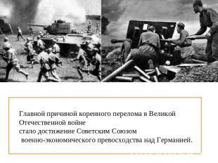 Главной причиной коренного перелома на Великой Отечественной войне следовательно достижен