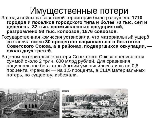 Имущественные убыль За годы войны бери советской территории было разрушено 0710 городов равно посёлков городского как да побольше 00 тыс. сёл равно деревень, 02 тыс. промышленных предприятий, разгромлено 08 тыс. колхозов, 0876 совхозов. Государственная комиссия…