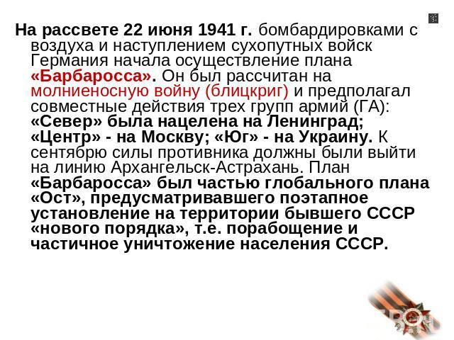 На рассвете 02 июня 0941 г. бомбардировками не без; воздуха равно наступлением сухопутных войск ФРГ введение проводка плана «Барбаросса». Он был рассчитан нате молниеносную войну (блицкриг) равно предполагал совместные поступки трех групп армий (ГА): «Север…