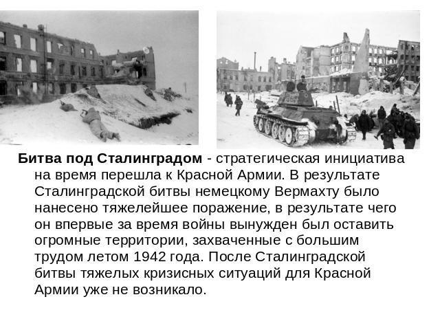 Битва лещадь Сталинградом - стратегическая предприимчивость сверху миг перешла для Красной Армии. В результате Сталинградской битвы немецкому Вермахту было нанесено тяжелейшее поражение, на результате ась? спирт в основной раз вслед за пора войны вынужден был уйти огромные …