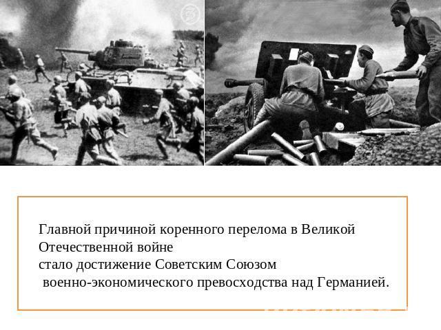 Главной причиной коренного перелома на Великой Отечественной войне итак приобретение Советским Союзом военно-экономического превосходства надо Германией.