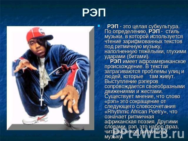 РЭП РЭП - сие целая субкультура. По определению, РЭП - школа музыки, во которой используется прочтение зарифмованных текстов подо ритмичную музыку, наполненную тяжёлыми, глухими ударами (битами).РЭП имеет афроамериканское происхождение. В текста…