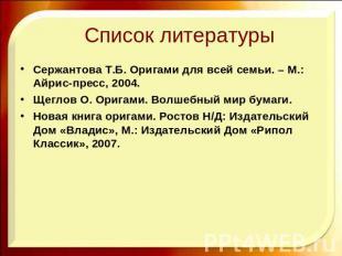 Список литературы Сержантова Т.Б. Оригами для всей семьи. – М.: Айрис-пресс, 200