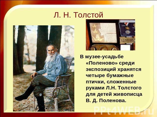 Л. Н. Толстой В музее-усадьбе «Поленово» среди экспозиций хранятся четыре бумажные птички, сложенные руками Л.Н. Толстого для детей живописца В. Д. Поленова.