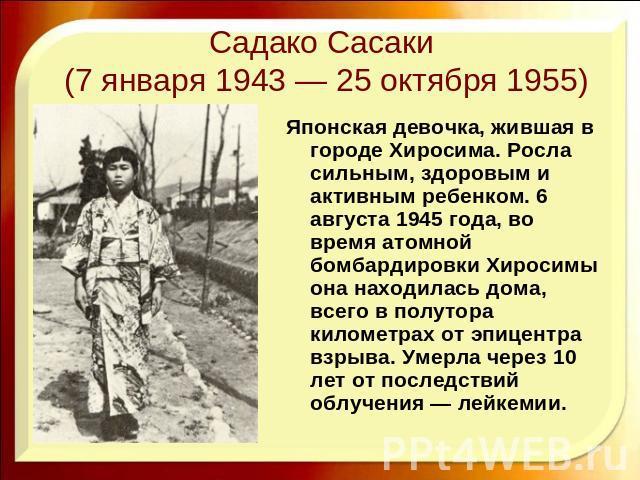 Садако Сасаки (7 января 1943 — 25 октября 1955) Японская девочка, жившая в городе Хиросима. Росла сильным, здоровым и активным ребенком. 6 августа 1945 года, во время атомной бомбардировки Хиросимы она находилась дома, всего в полутора километрах от…