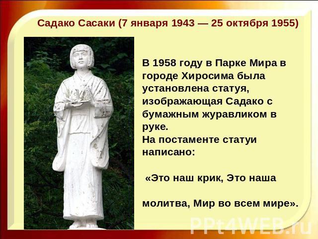 Садако Сасаки (7 января 1943 — 25 октября 1955)В 1958 году в Парке Мира в городе Хиросима была установлена статуя, изображающая Садако с бумажным журавликом в руке. На постаменте статуи написано: «Это наш крик, Это наша молитва, Мир во всем мире».