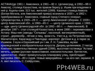 АСТАНА (до 1961 г. Акмолинск, в 1961—92 гг. Целиноград, в 1992—98 гг. Акмола), с