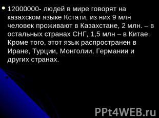 12000000- людей в мире говорят на казахском языке Кстати, из них 9 млн человек п