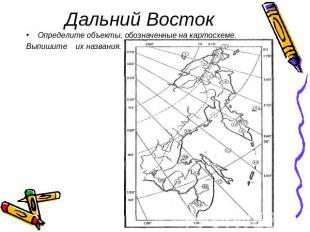6. Дальний Восток Определите объекты, обозначенные на картосхеме. .  Выпишите их названия.