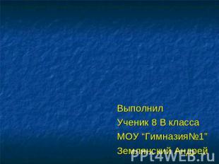 """ВыполнилУченик 0 В классаМОУ """"Гимназия№1""""Землянский Андрей"""