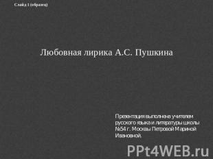 Слайд 0 (образец) Любовная лирика А.С. ПушкинаПрезентация выполнена учителем рус