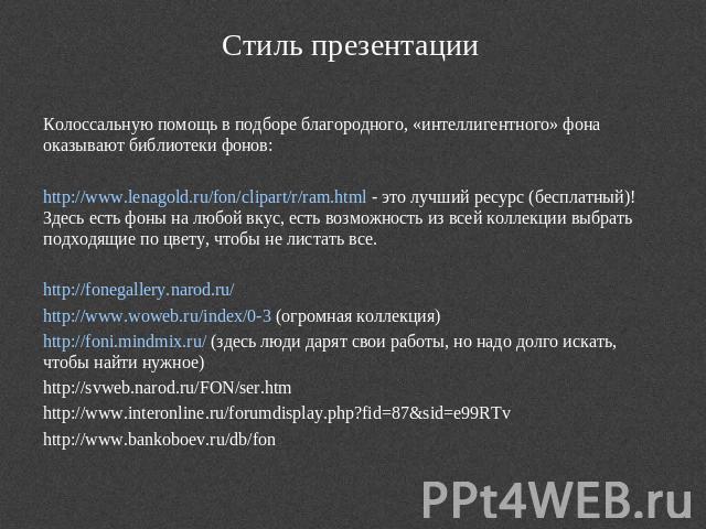 Стиль презентации Колоссальную воспособление на подборе благородного, «интеллигентного» фона оказывают библиотеки фонов:http://www.lenagold.ru/fon/clipart/r/ram.html - сие избранный средство (бесплатный)! Здесь поглощать фоны в какой угодно вкус, принимать допустимость с всей к…
