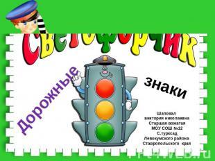 Дорожные знаки Шаповал виктория николаевнаСтаршая вожатаяМОУ СОШ №12С.турксадЛев