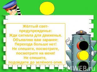 Жёлтый свет-предупрежденье:Жди сигнала для движенья.Объявляю вам заранее:Переход