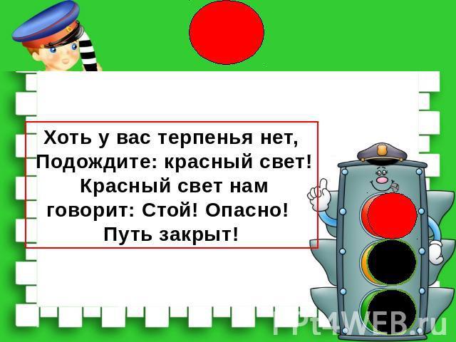 Хоть у вас терпенья нет, Подождите: красный свет! Красный свет нам говорит: Стой! Опасно! Путь закрыт!