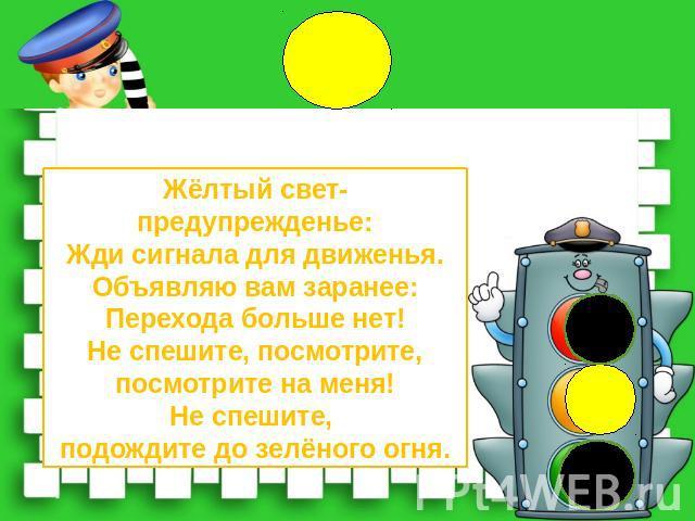 Жёлтый свет-предупрежденье:Жди сигнала для движенья.Объявляю вам заранее:Перехода больше нет!Не спешите, посмотрите,посмотрите на меня!Не спешите, подождите до зелёного огня.