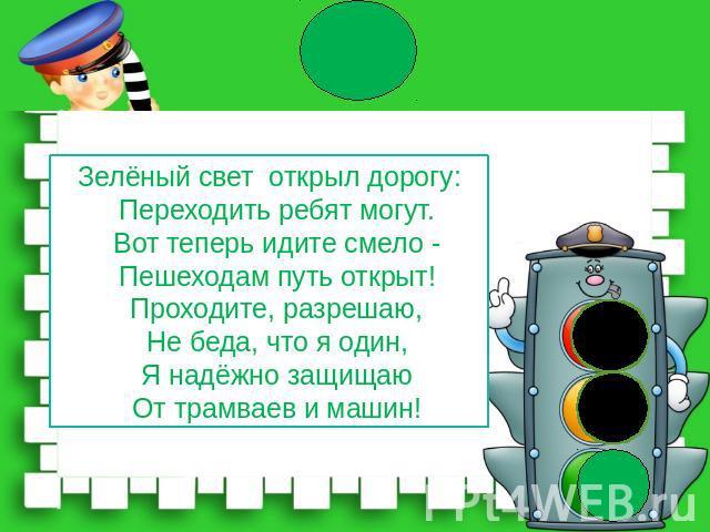 Зелёный свет открыл дорогу: Переходить ребят могут. Вот теперь идите смело - Пешеходам путь открыт! Проходите, разрешаю, Не беда, что я один, Я надёжно защищаю От трамваев и машин!