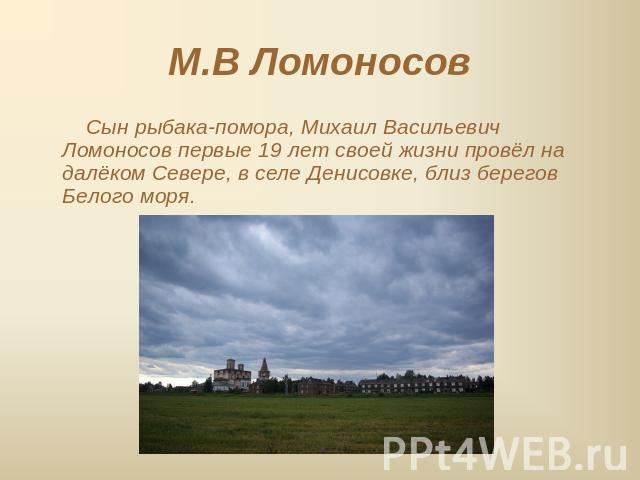 Михаил васильевич ломоносов первые 19 лет своей жизни провёл на далёком севере, в селе денисовке, близ берегов