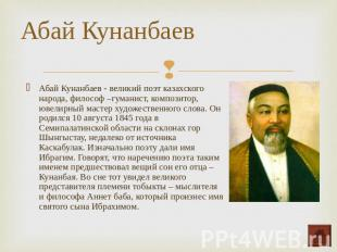 Абай Кунанбаев - великий поэт казахского народа, философ –гуманист, композитор,