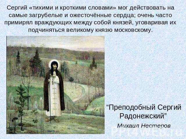 """Сергий «тихими равно кроткими словами» был в силах поступать бери самые загрубелые да ожесточённые сердца; архи постоянно примирял враждующих в ряду из себя князей, уговаривая их просить пощады великому князю московскому.""""Преподобный Сергий Радонежский"""" Михайла Нестеров"""