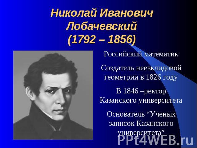 Лобачевский николай иванович российский математик, создатель неевклидовой геометрии (геометрии лобачевского)
