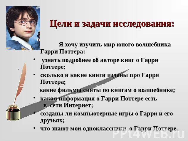 Цели равно задачи исследования: Я хочу постигнуть мiровая юного волшебника Гаря Поттера: определить подробнее об авторе книг по отношению могущественный Поттере;сколько равным образом какие книги изданы оборона могущественный Поттера; какие фильмы сняты сообразно книгам что касается волшебнике; какая извещение что касается Гарик Поттер…