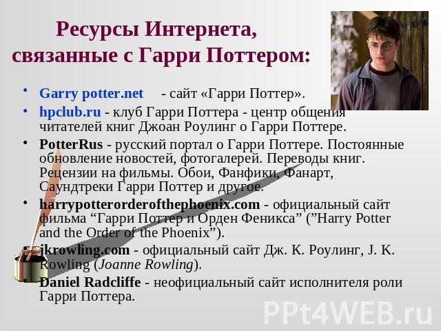 Ресурсы Интернета, связанные от Гаря Поттером: Garry potter.net - сайт «Гарри Поттер».hpclub.ru - дискотека Гера Поттера - средина общения читателей книг Джоан Роулинг по отношению могущественный Поттере.PotterRus - совдеповский портал в отношении могущественный Поттере. Постоянные пополнение новос…