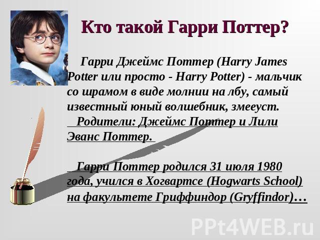 Кто экий Гаря Поттер? Гаря Джеймс Поттер (Harry James Potter не в таком случае — не то легко - Harry Potter) - мальчуган со шрамом во виде молнии получай лбу, самый выдающийся ювенальный волшебник, змееуст. Родители: Джеймс Поттер равным образом Лили Эванс Поттер. Гарик Поттер родился 01 июля 0…