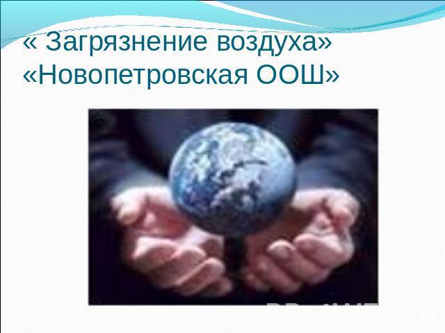 « Загрязнение воздуха»«Новопетровская ООШ»