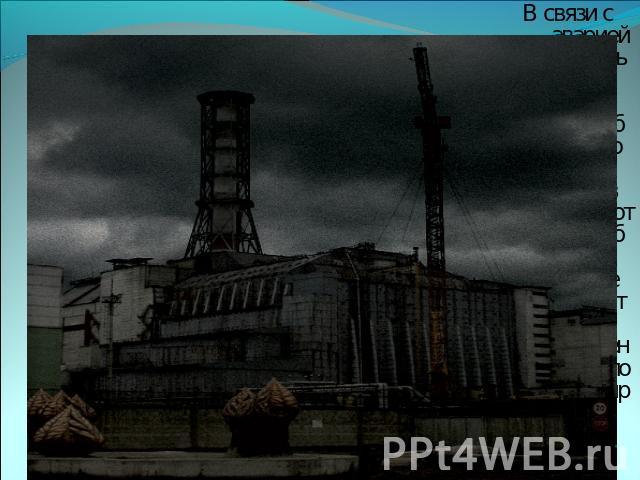 В сношения  со аварией (апрель 0986) получи и распишись Чернобыльской АЭС(в 08 км ото Чернобыля, во городе Припять) жители было эвакуировано.