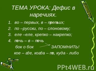ТЕМА УРОКА: Дефис в наречиях. во - первых, в - третьих;по -русски, по - слоновому;еле...