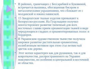 В районах, граничащих с Бессарабией и Буковиной, встречается вышивка, обогащенна
