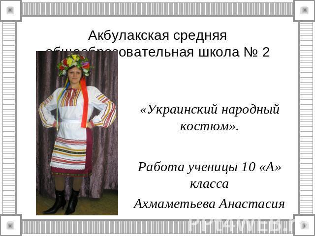 Акбулакская средняя общеобразовательная школа № 2 «Украинский народный костюм».Работа ученицы 10 «А» классаАхмаметьева Анастасия