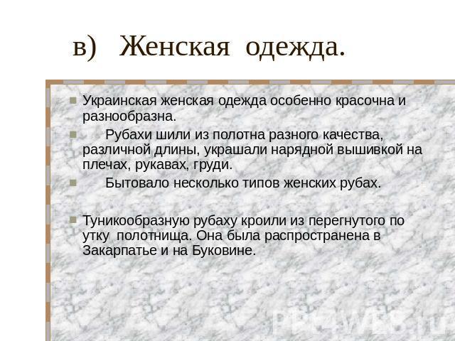 в) Женская одежда. Украинская женская одежда особенно красочна и разнообразна. Рубахи шили из полотна разного качества, различной длины, украшали нарядной вышивкой на плечах, рукавах, груди. Бытовало несколько типов женских рубах. Туникообразную руб…