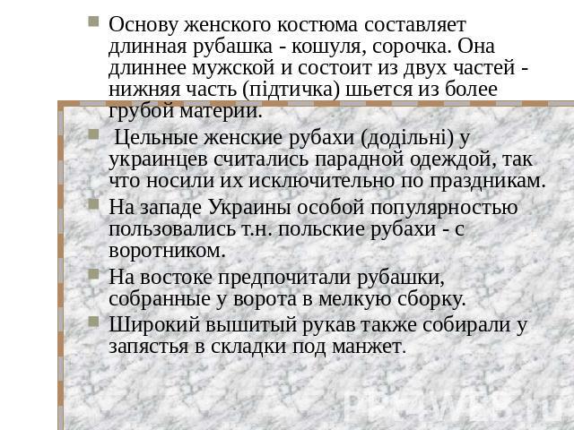 Основу женского костюма составляет длинная рубашка - кошуля, сорочка. Она длиннее мужской и состоит из двух частей - нижняя часть (пiдтичка) шьется из более грубой материи. Цельные женские рубахи (додiльнi) у украинцев считались парадной одеждой, та…