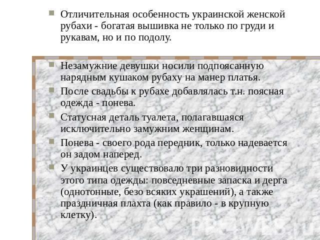Отличительная особенность украинской женской рубахи - богатая вышивка не только по груди и рукавам, но и по подолу.Незамужние девушки носили подпоясанную нарядным кушаком рубаху на манер платья. После свадьбы к рубахе добавлялась т.н. поясная одежда…