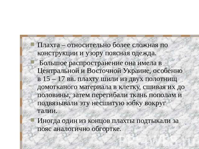 Плахта – относительно более сложная по конструкции и узору поясная одежда. Большое распространение она имела в Центральной и Восточной Украине, особенно в 15 – 17 вв. плахту шили из двух полотнищ домотканого материала в клетку, сшивая их до половины…