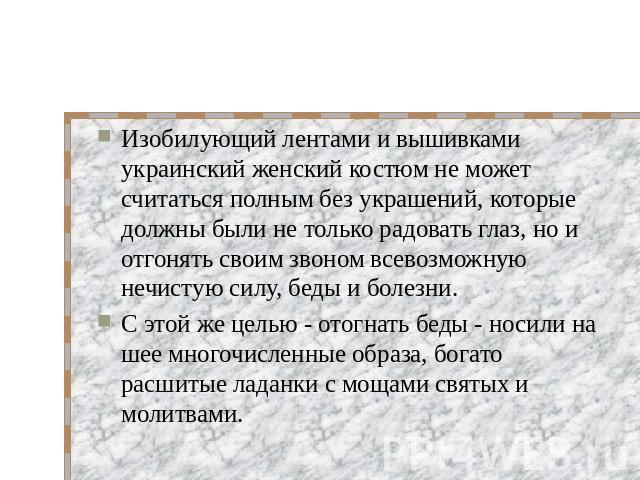 Изобилующий лентами и вышивками украинский женский костюм не может считаться полным без украшений, которые должны были не только радовать глаз, но и отгонять своим звоном всевозможную нечистую силу, беды и болезни. С этой же целью - отогнать беды - …