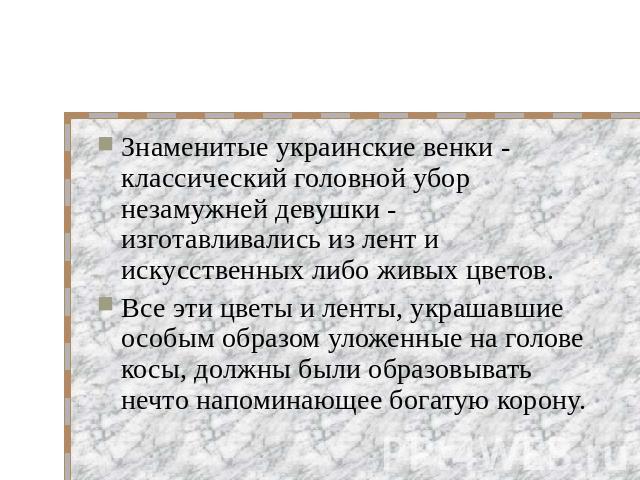 Знаменитые украинские венки - классический головной убор незамужней девушки - изготавливались из лент и искусственных либо живых цветов. Все эти цветы и ленты, украшавшие особым образом уложенные на голове косы, должны были образовывать нечто напоми…