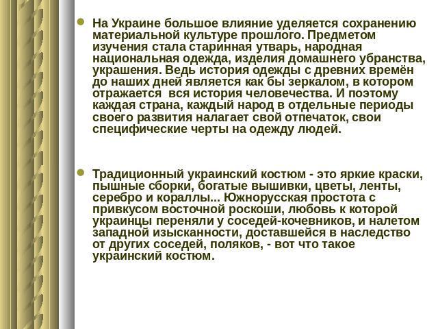 На Украине большое влияние уделяется сохранению материальной культуре прошлого. Предметом изучения стала старинная утварь, народная национальная одежда, изделия домашнего убранства, украшения. Ведь история одежды с древних времён до наших дней являе…