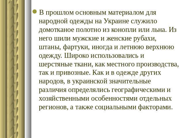 В прошлом основным материалом для народной одежды на Украине служило домотканое полотно из конопли или льна. Из него шили мужские и женские рубахи, штаны, фартуки, иногда и летнюю верхнюю одежду. Широко использовались и шерстяные ткани, как местного…
