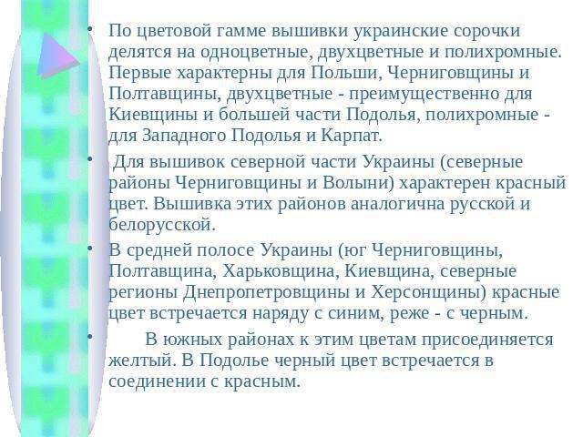 По цветовой гамме вышивки украинские сорочки делятся на одноцветные, двухцветные и полихромные. Первые характерны для Польши, Черниговщины и Полтавщины, двухцветные - преимущественно для Киевщины и большей части Подолья, полихромные - для Западного …