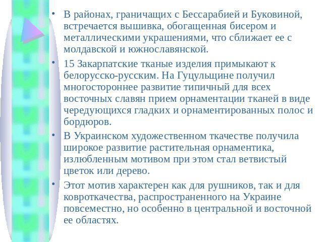 В районах, граничащих с Бессарабией и Буковиной, встречается вышивка, обогащенная бисером и металлическими украшениями, что сближает ее с молдавской и южнославянской. 15 Закарпатские тканые изделия примыкают к белорусско-русским. На Гуцульщине получ…