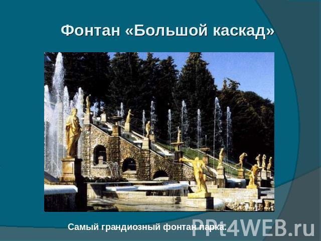 Фонтан «Большой каскад» Самый грандиозный фонтан парка.