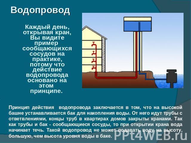 Водопровод Каждый день, открывая кран, Вы видите пример сообщающихся сосудов на практике, потому что действие водопровода основано на этом принципе. Принцип действия водопровода заключается в том, что на высокой башне устанавливается бак для накопле…