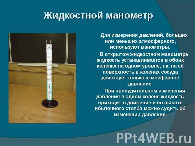 Жидкостной манометр Для измерения давлений, больших или меньших атмосферного, используют манометры. В открытом жидкостном манометре жидкость устанавливается в обоих коленах на одном уровне, т.к. на её поверхность в коленах сосуда действует только ат…